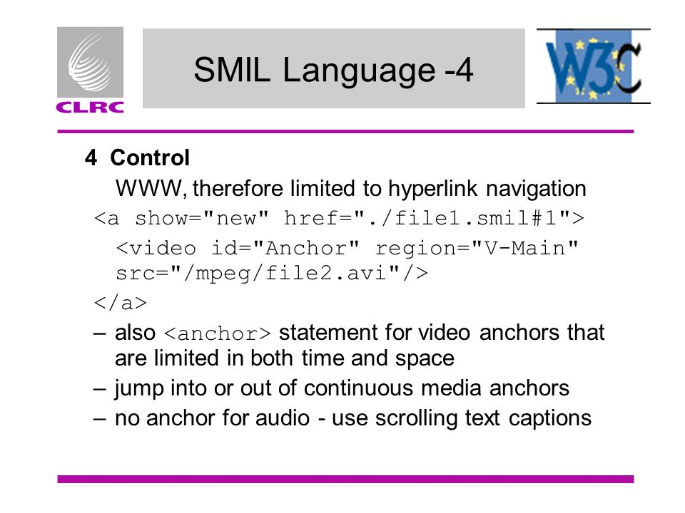 SMIL Language -4 4 Control WWW, therefore limited to hyperlink navigation –also statement for video anchors that are limited in both time and space –jump into or out of continuous media anchors –no anchor for audio - use scrolling text captions