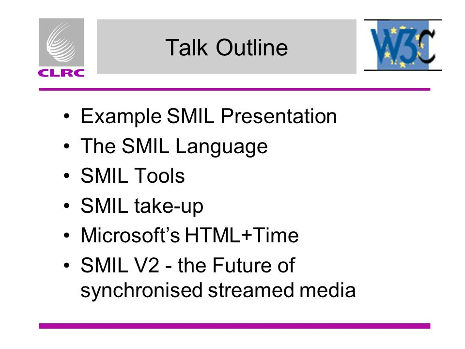 Talk Outline Example SMIL Presentation The SMIL Language SMIL Tools SMIL take-up Microsofts HTML+Time SMIL V2 - the Future of synchronised streamed me