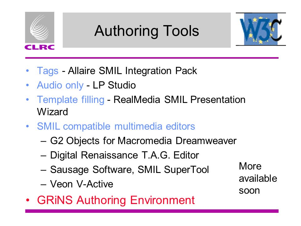 Authoring Tools Tags - Allaire SMIL Integration Pack Audio only - LP Studio Template filling - RealMedia SMIL Presentation Wizard SMIL compatible multimedia editors –G2 Objects for Macromedia Dreamweaver –Digital Renaissance T.A.G.
