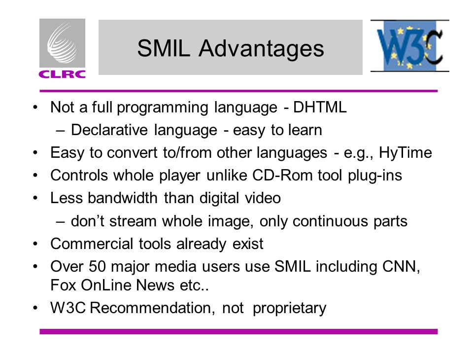 SMIL Advantages Not a full programming language - DHTML –Declarative language - easy to learn Easy to convert to/from other languages - e.g., HyTime Controls whole player unlike CD-Rom tool plug-ins Less bandwidth than digital video –dont stream whole image, only continuous parts Commercial tools already exist Over 50 major media users use SMIL including CNN, Fox OnLine News etc..