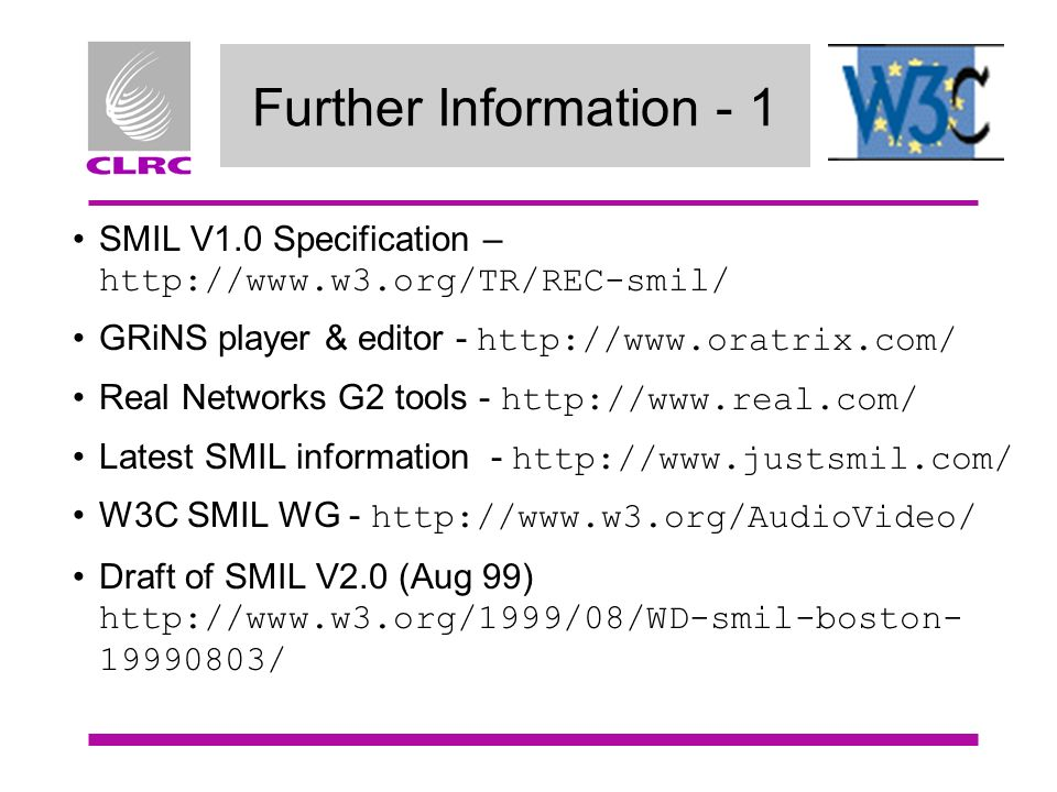 Further Information - 1 SMIL V1.0 Specification – http://www.w3.org/TR/REC-smil/ GRiNS player & editor - http://www.oratrix.com/ Real Networks G2 tool