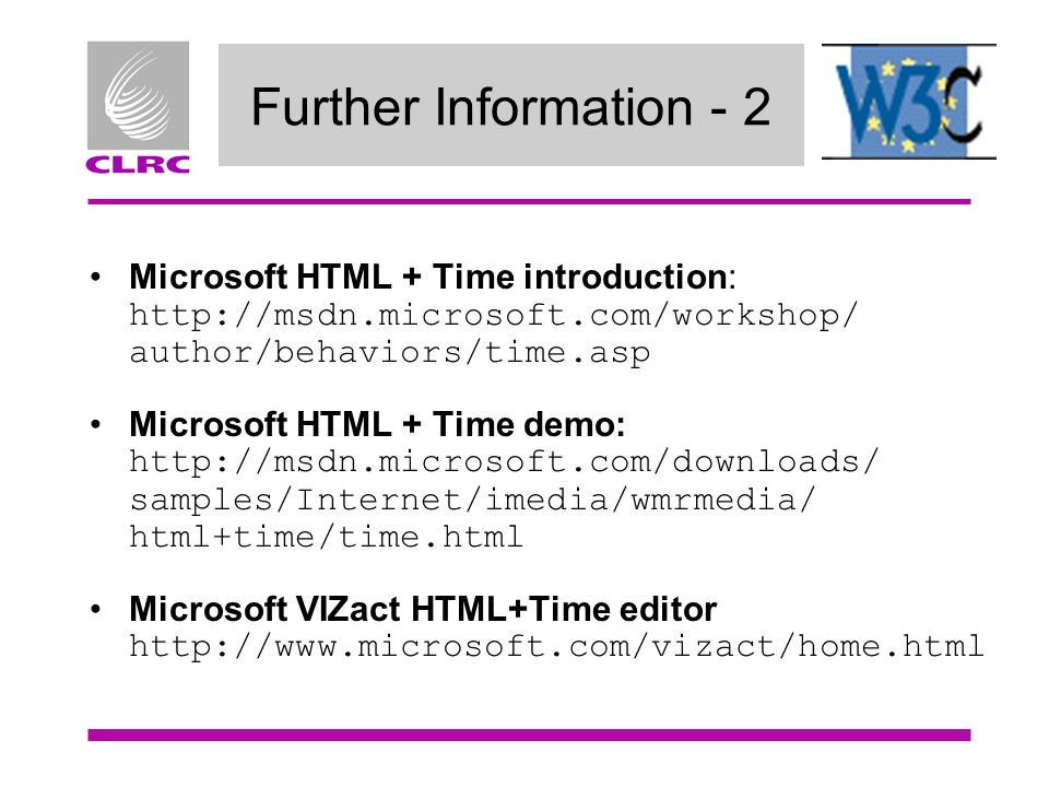 Further Information - 2 Microsoft HTML + Time introduction: http://msdn.microsoft.com/workshop/ author/behaviors/time.asp Microsoft HTML + Time demo: http://msdn.microsoft.com/downloads/ samples/Internet/imedia/wmrmedia/ html+time/time.html Microsoft VIZact HTML+Time editor http://www.microsoft.com/vizact/home.html