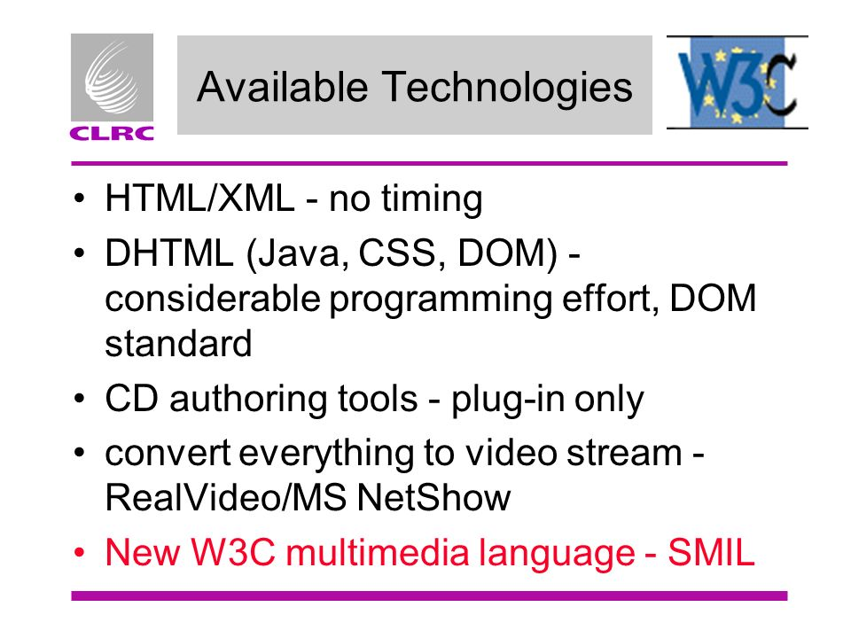 Available Technologies HTML/XML - no timing DHTML (Java, CSS, DOM) - considerable programming effort, DOM standard CD authoring tools - plug-in only c