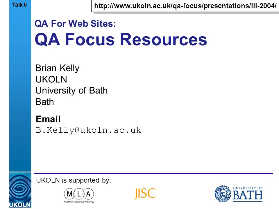 A centre of expertise in digital information managementwww.ukoln.ac.uk QA For Web Sites: QA Focus Resources Brian Kelly UKOLN University of Bath Bath  UKOLN is supported by:   Talk 6