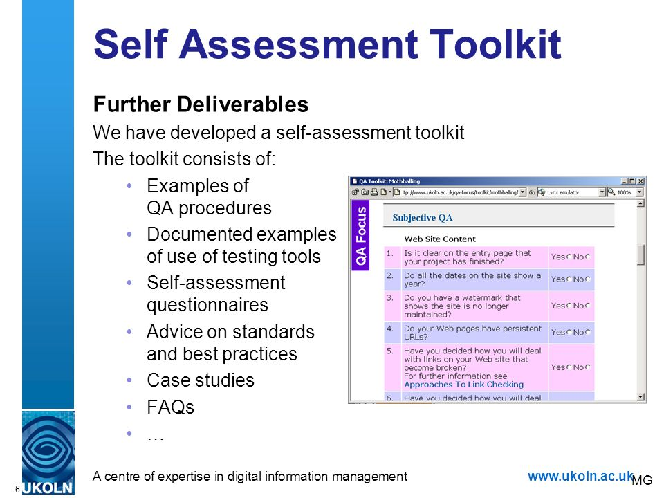 A centre of expertise in digital information managementwww.ukoln.ac.uk 6 Self Assessment Toolkit Further Deliverables We have developed a self-assessment toolkit The toolkit consists of: Examples of QA procedures Documented examples of use of testing tools Self-assessment questionnaires Advice on standards and best practices Case studies FAQs … MG