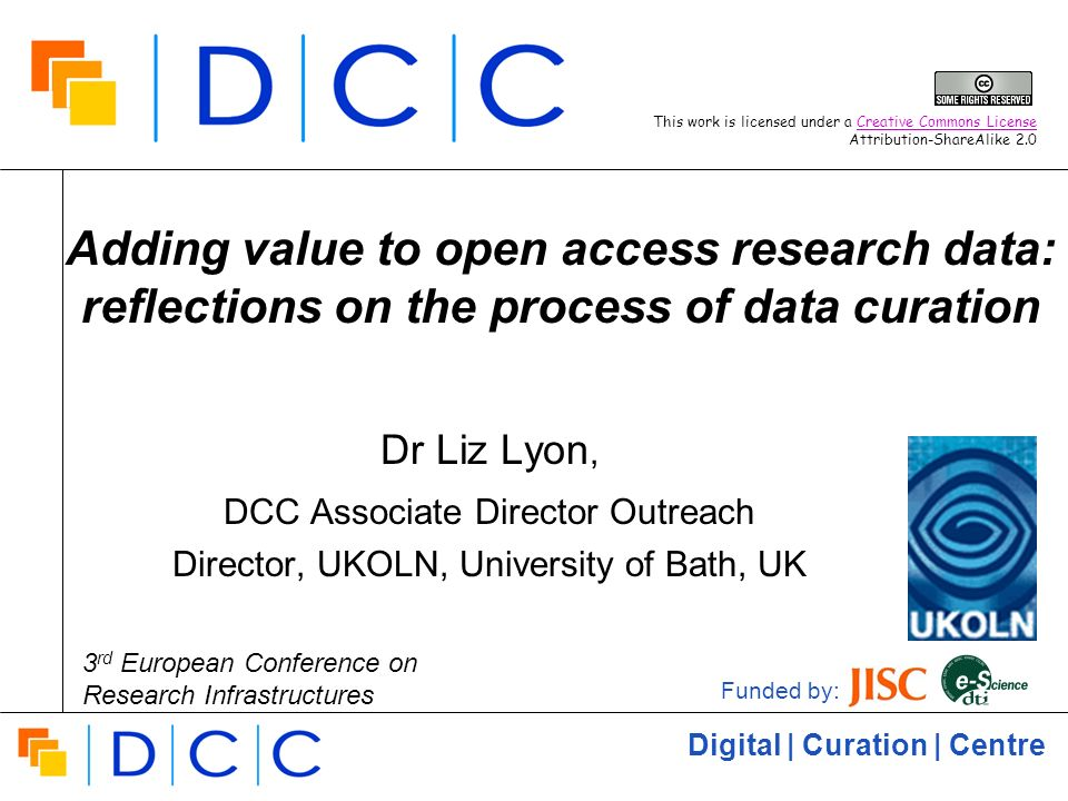 Digital | Curation | Centre Adding value to open access research data: reflections on the process of data curation Dr Liz Lyon, DCC Associate Director Outreach Director, UKOLN, University of Bath, UK Funded by: This work is licensed under a Creative Commons License Attribution-ShareAlike 2.0Creative Commons License 3 rd European Conference on Research Infrastructures