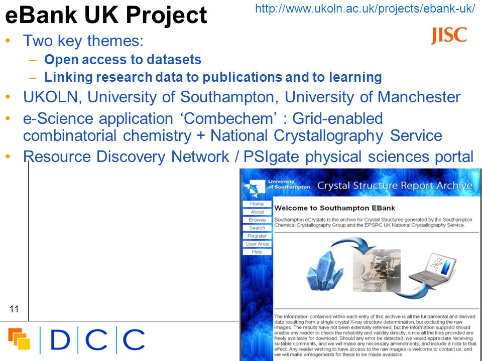 Digital | Curation | Centre 11 eBank UK Project Two key themes: –Open access to datasets –Linking research data to publications and to learning UKOLN, University of Southampton, University of Manchester e-Science application Combechem : Grid-enabled combinatorial chemistry + National Crystallography Service Resource Discovery Network / PSIgate physical sciences portal http://www.ukoln.ac.uk/projects/ebank-uk/