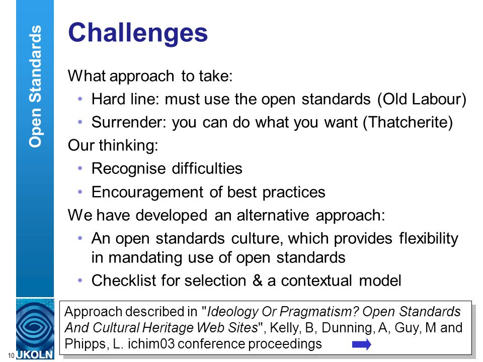 A centre of expertise in digital information managementwww.ukoln.ac.uk 10 Challenges What approach to take: Hard line: must use the open standards (Ol