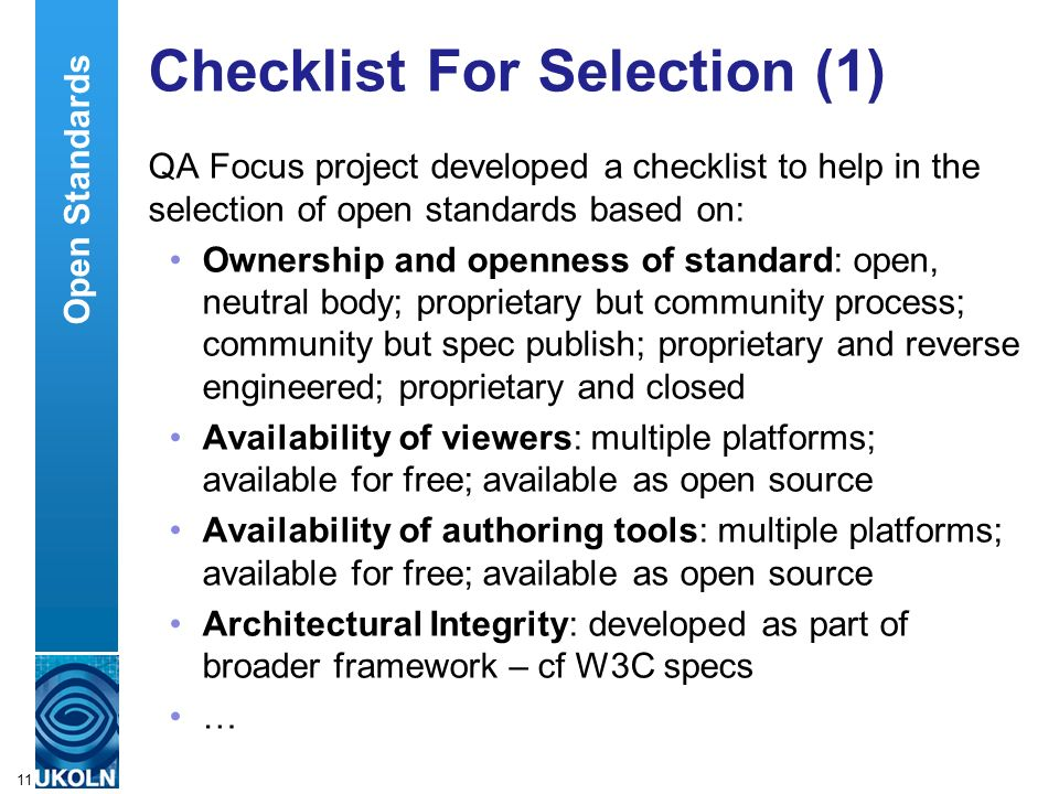 A centre of expertise in digital information managementwww.ukoln.ac.uk 11 Checklist For Selection (1) QA Focus project developed a checklist to help in the selection of open standards based on: Ownership and openness of standard: open, neutral body; proprietary but community process; community but spec publish; proprietary and reverse engineered; proprietary and closed Availability of viewers: multiple platforms; available for free; available as open source Availability of authoring tools: multiple platforms; available for free; available as open source Architectural Integrity: developed as part of broader framework – cf W3C specs … Open Standards