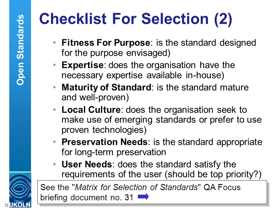 A centre of expertise in digital information managementwww.ukoln.ac.uk 12 Checklist For Selection (2) Fitness For Purpose: is the standard designed for the purpose envisaged) Expertise: does the organisation have the necessary expertise available in-house) Maturity of Standard: is the standard mature and well-proven) Local Culture: does the organisation seek to make use of emerging standards or prefer to use proven technologies) Preservation Needs: is the standard appropriate for long-term preservation User Needs: does the standard satisfy the requirements of the user (should be top priority ) See the Matrix for Selection of Standards QA Focus briefing document no.