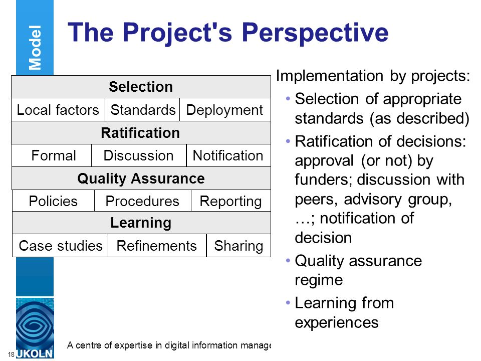 A centre of expertise in digital information managementwww.ukoln.ac.uk 18 The Project s Perspective Implementation by projects: Selection of appropriate standards (as described) Ratification of decisions: approval (or not) by funders; discussion with peers, advisory group, …; notification of decision Quality assurance regime Learning from experiences Contextual Model Selection Notification Reporting Local factorsStandardsDeployment FormalDiscussion PoliciesProcedures Case studiesRefinementsSharing Quality Assurance Learning Ratification