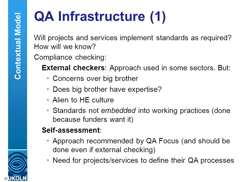 A centre of expertise in digital information managementwww.ukoln.ac.uk 19 QA Infrastructure (1) Will projects and services implement standards as required.