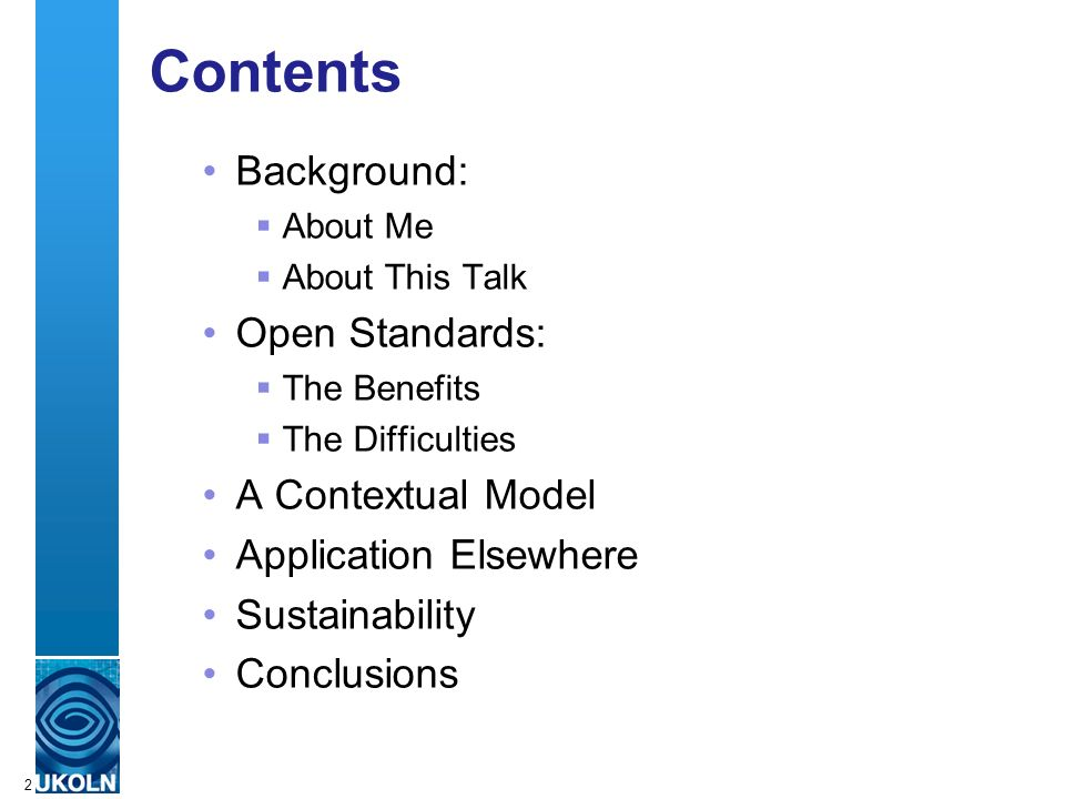 A centre of expertise in digital information managementwww.ukoln.ac.uk 2 Contents Background: About Me About This Talk Open Standards: The Benefits The Difficulties A Contextual Model Application Elsewhere Sustainability Conclusions
