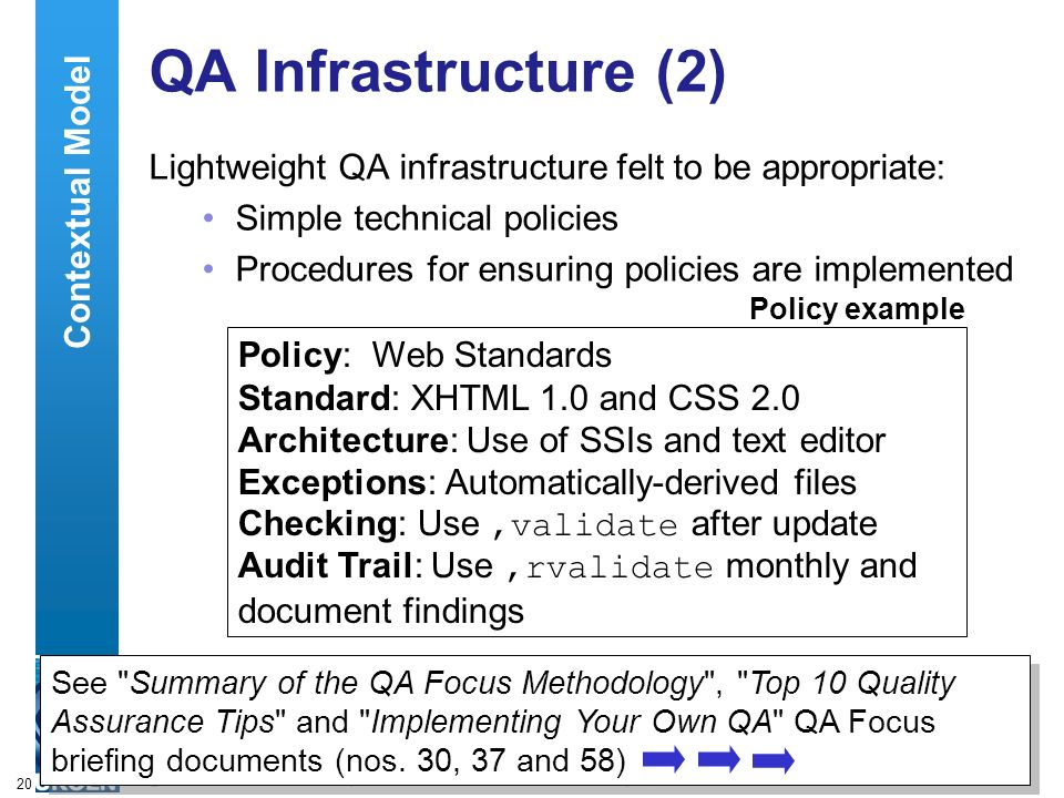 A centre of expertise in digital information managementwww.ukoln.ac.uk 20 QA Infrastructure (2) Lightweight QA infrastructure felt to be appropriate: Simple technical policies Procedures for ensuring policies are implemented Policy: Web Standards Standard: XHTML 1.0 and CSS 2.0 Architecture: Use of SSIs and text editor Exceptions: Automatically-derived files Checking: Use,validate after update Audit Trail: Use,rvalidate monthly and document findings Policy example See Summary of the QA Focus Methodology , Top 10 Quality Assurance Tips and Implementing Your Own QA QA Focus briefing documents (nos.