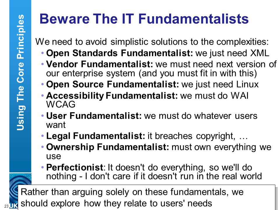 A centre of expertise in digital information managementwww.ukoln.ac.uk 23 Beware The IT Fundamentalists We need to avoid simplistic solutions to the complexities: Open Standards Fundamentalist: we just need XML Vendor Fundamentalist: we must need next version of our enterprise system (and you must fit in with this) Open Source Fundamentalist: we just need Linux Accessibility Fundamentalist: we must do WAI WCAG User Fundamentalist: we must do whatever users want Legal Fundamentalist: it breaches copyright, … Ownership Fundamentalist: must own everything we use Perfectionist: It doesn t do everything, so we ll do nothing - I don t care if it doesn t run in the real world Using The Core Principles Rather than arguing solely on these fundamentals, we should explore how they relate to users needs