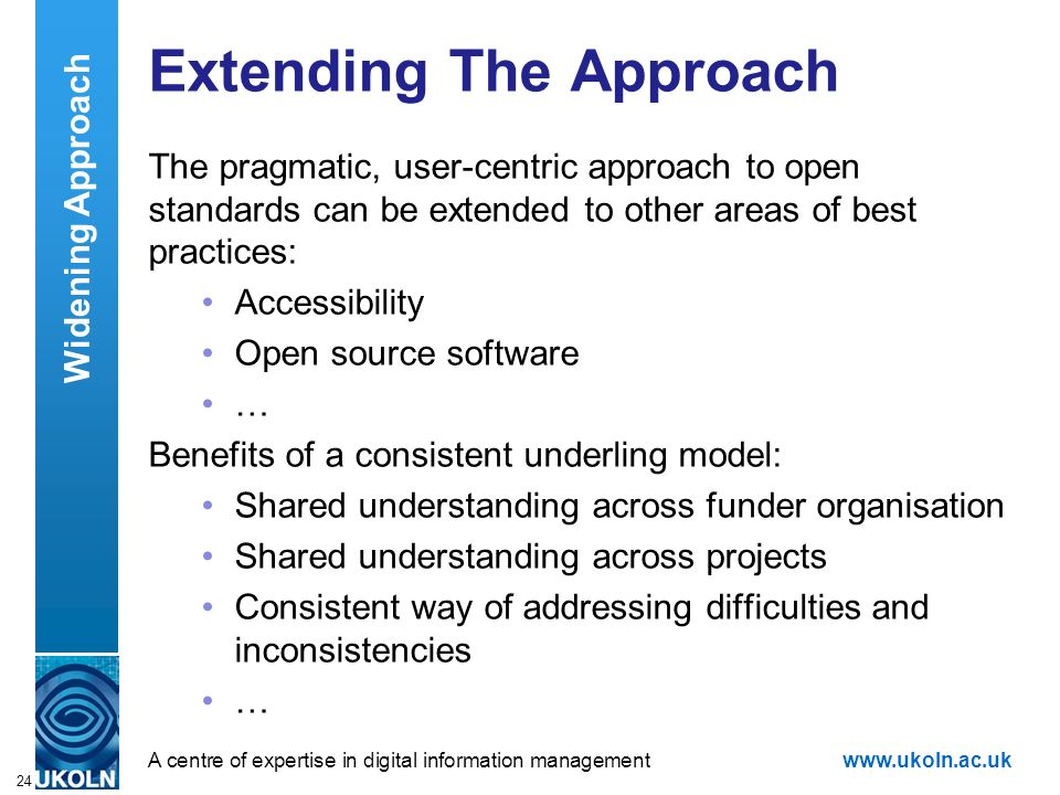 A centre of expertise in digital information managementwww.ukoln.ac.uk 24 Extending The Approach The pragmatic, user-centric approach to open standards can be extended to other areas of best practices: Accessibility Open source software … Benefits of a consistent underling model: Shared understanding across funder organisation Shared understanding across projects Consistent way of addressing difficulties and inconsistencies … Widening Approach
