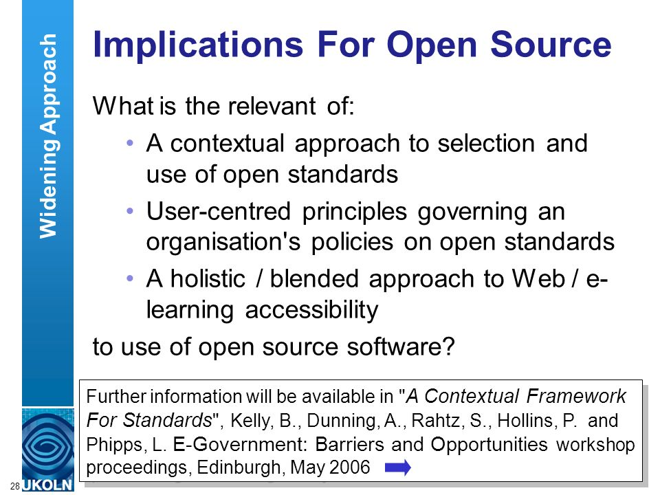 A centre of expertise in digital information managementwww.ukoln.ac.uk 28 Implications For Open Source What is the relevant of: A contextual approach to selection and use of open standards User-centred principles governing an organisation s policies on open standards A holistic / blended approach to Web / e- learning accessibility to use of open source software.