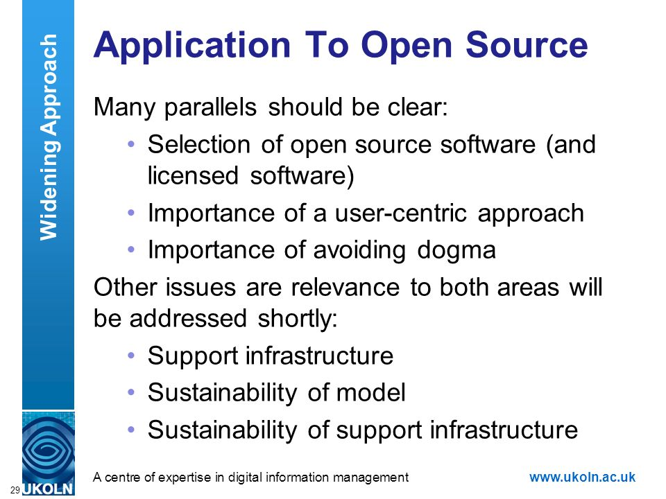 A centre of expertise in digital information managementwww.ukoln.ac.uk 29 Application To Open Source Many parallels should be clear: Selection of open source software (and licensed software) Importance of a user-centric approach Importance of avoiding dogma Other issues are relevance to both areas will be addressed shortly: Support infrastructure Sustainability of model Sustainability of support infrastructure Widening Approach