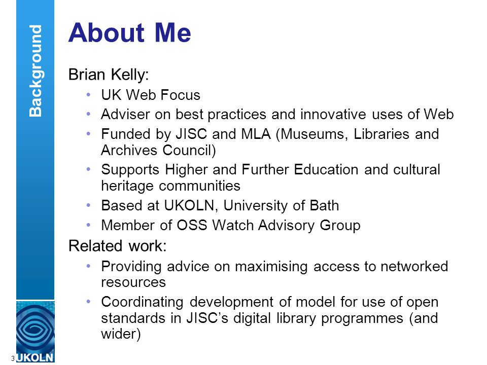 A centre of expertise in digital information managementwww.ukoln.ac.uk 3 About Me Brian Kelly: UK Web Focus Adviser on best practices and innovative u