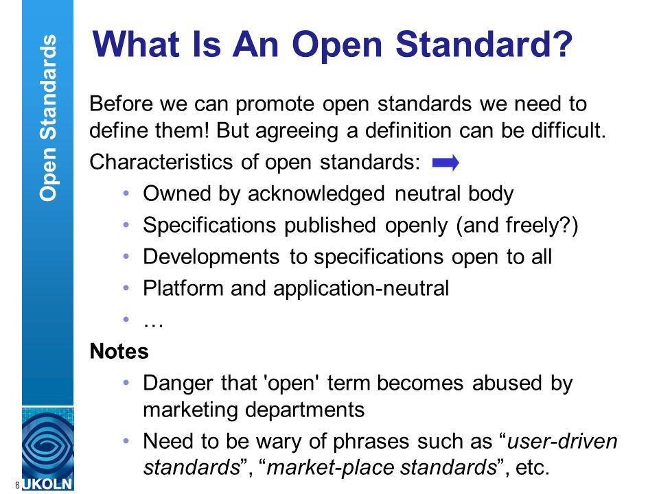 A centre of expertise in digital information managementwww.ukoln.ac.uk 8 What Is An Open Standard? Before we can promote open standards we need to def