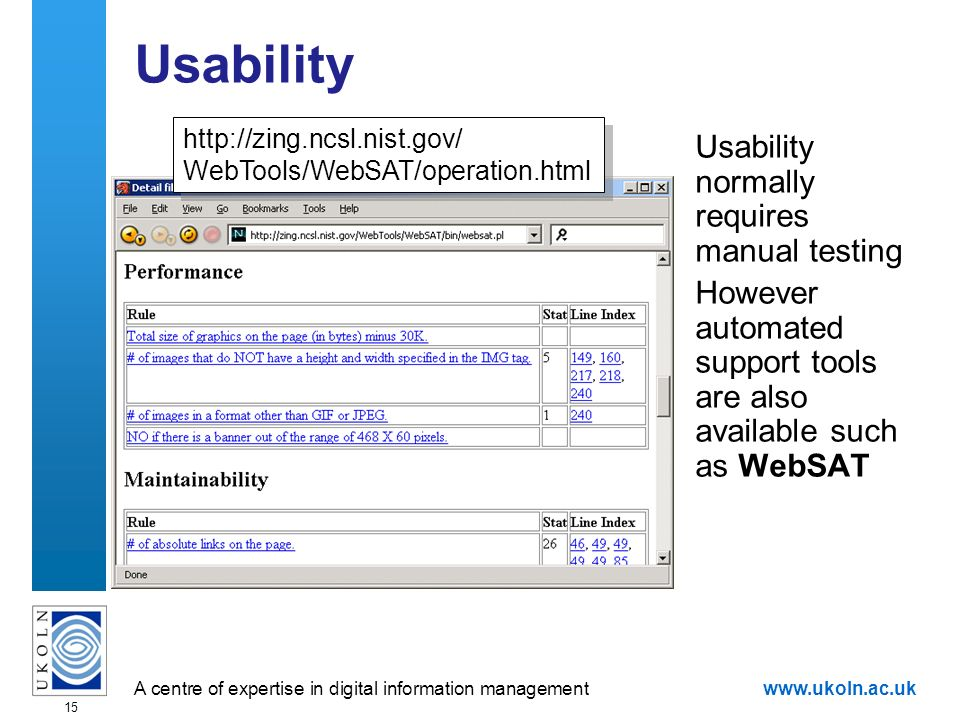 A centre of expertise in digital information managementwww.ukoln.ac.uk 15 Usability Usability normally requires manual testing However automated support tools are also available such as WebSAT   WebTools/WebSAT/operation.html   WebTools/WebSAT/operation.html