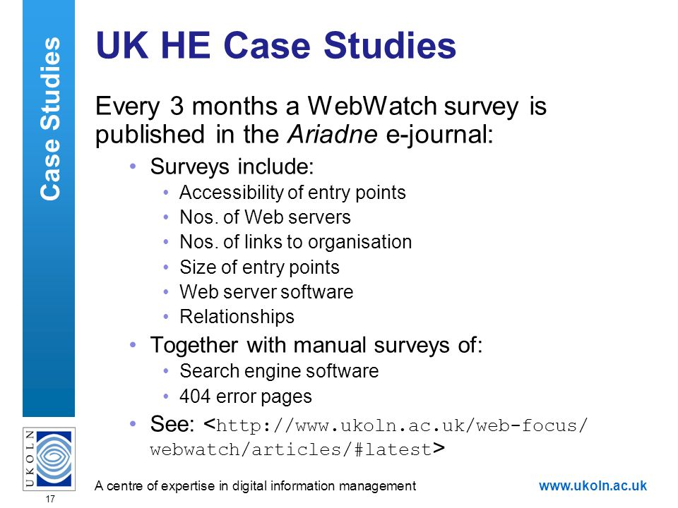 A centre of expertise in digital information managementwww.ukoln.ac.uk 17 UK HE Case Studies Every 3 months a WebWatch survey is published in the Ariadne e-journal: Surveys include: Accessibility of entry points Nos.