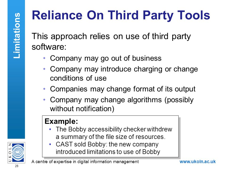 A centre of expertise in digital information managementwww.ukoln.ac.uk 28 Reliance On Third Party Tools This approach relies on use of third party software: Company may go out of business Company may introduce charging or change conditions of use Companies may change format of its output Company may change algorithms (possibly without notification) Example: The Bobby accessibility checker withdrew a summary of the file size of resources.