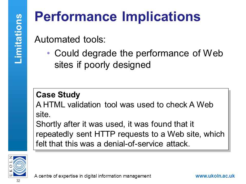 A centre of expertise in digital information managementwww.ukoln.ac.uk 32 Performance Implications Automated tools: Could degrade the performance of Web sites if poorly designed Limitations Case Study A HTML validation tool was used to check A Web site.