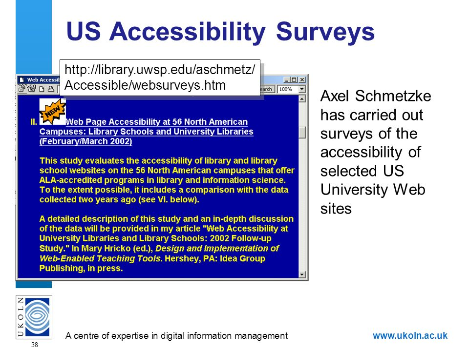 A centre of expertise in digital information managementwww.ukoln.ac.uk 38 US Accessibility Surveys Axel Schmetzke has carried out surveys of the accessibility of selected US University Web sites   Accessible/websurveys.htm   Accessible/websurveys.htm