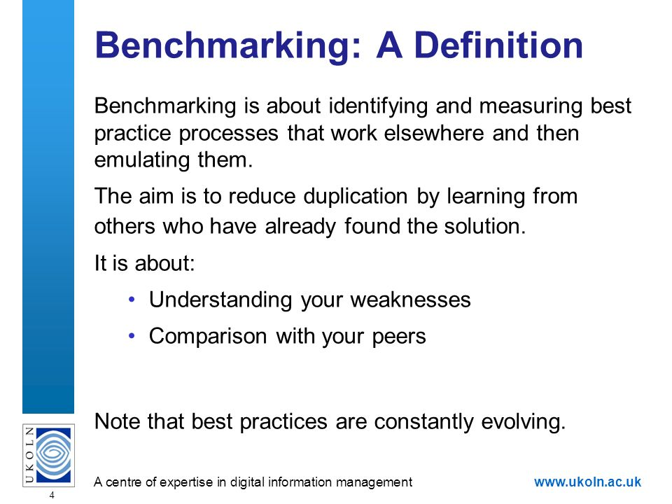 A centre of expertise in digital information managementwww.ukoln.ac.uk 4 Benchmarking: A Definition Benchmarking is about identifying and measuring best practice processes that work elsewhere and then emulating them.