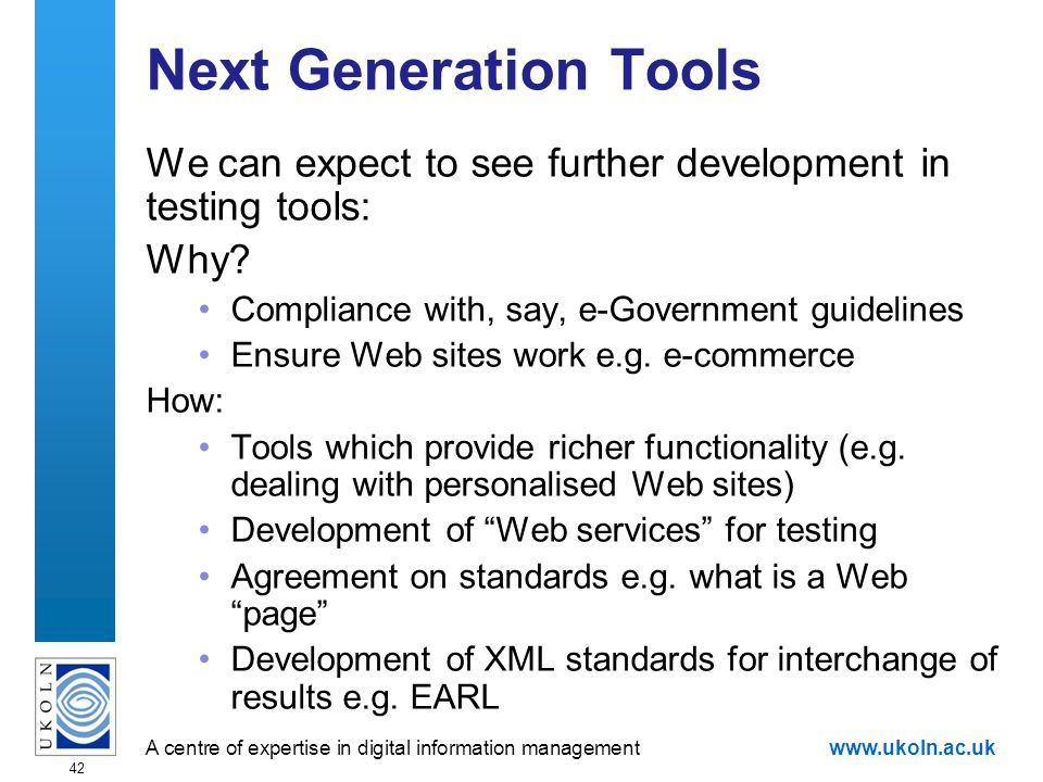 A centre of expertise in digital information managementwww.ukoln.ac.uk 42 Next Generation Tools We can expect to see further development in testing tools: Why.