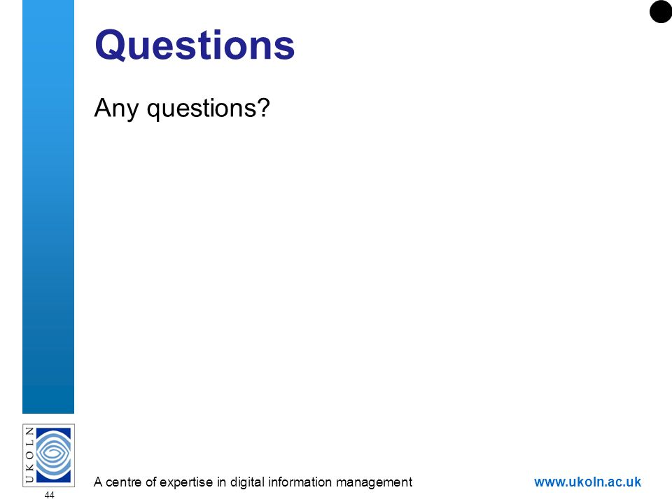 A centre of expertise in digital information managementwww.ukoln.ac.uk 44 Questions Any questions