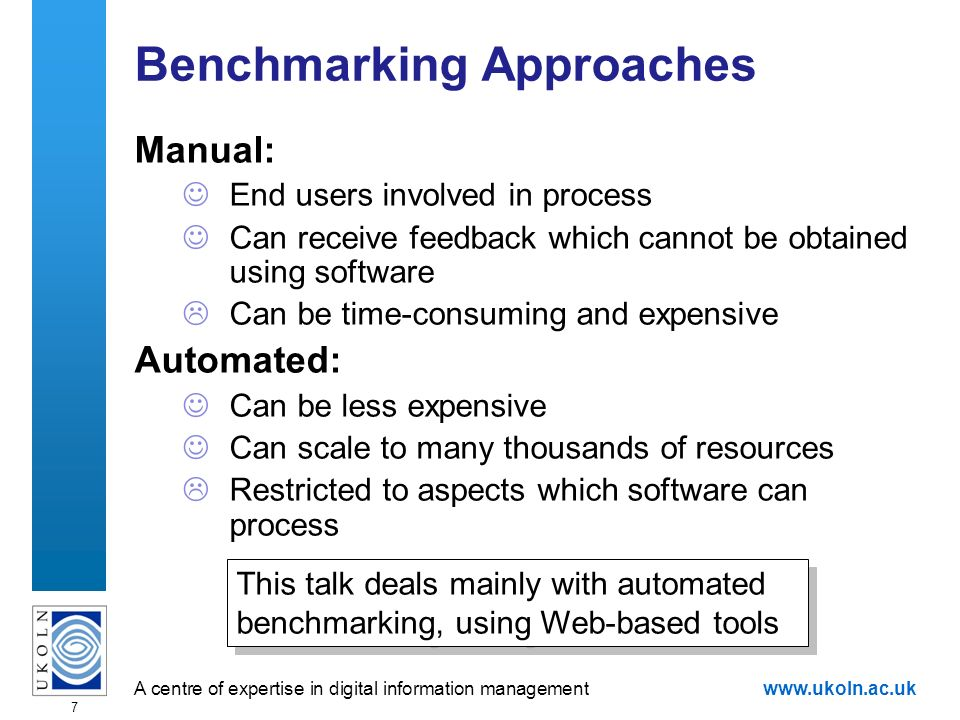 A centre of expertise in digital information managementwww.ukoln.ac.uk 7 Benchmarking Approaches Manual: End users involved in process Can receive feedback which cannot be obtained using software Can be time-consuming and expensive Automated: Can be less expensive Can scale to many thousands of resources Restricted to aspects which software can process This talk deals mainly with automated benchmarking, using Web-based tools
