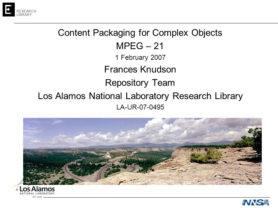 RESEARCH LIBRARY Content Packaging for Complex Objects MPEG – 21 1 February 2007 Frances Knudson Repository Team Los Alamos National Laboratory Research Library LA-UR-07-0495