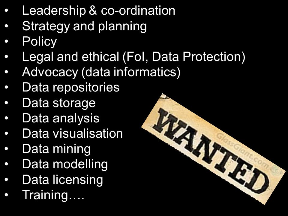 Leadership & co-ordination Strategy and planning Policy Legal and ethical (FoI, Data Protection) Advocacy (data informatics) Data repositories Data storage Data analysis Data visualisation Data mining Data modelling Data licensing Training….