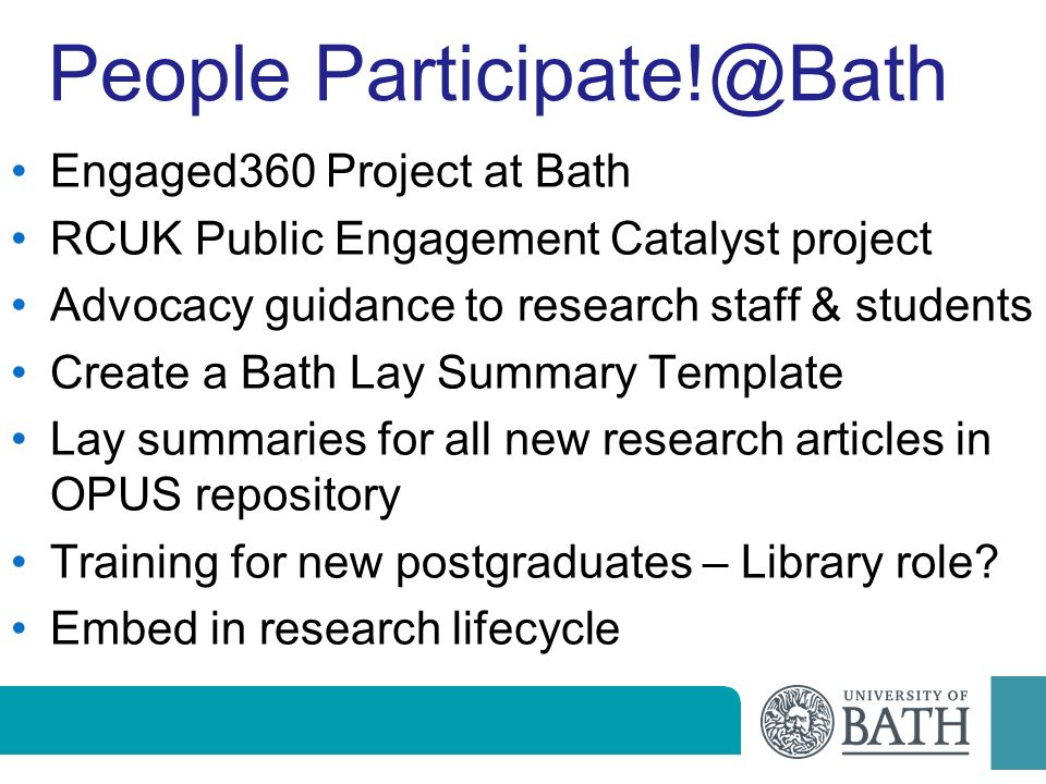 People Participate!@Bath Engaged360 Project at Bath RCUK Public Engagement Catalyst project Advocacy guidance to research staff & students Create a Bath Lay Summary Template Lay summaries for all new research articles in OPUS repository Training for new postgraduates – Library role.