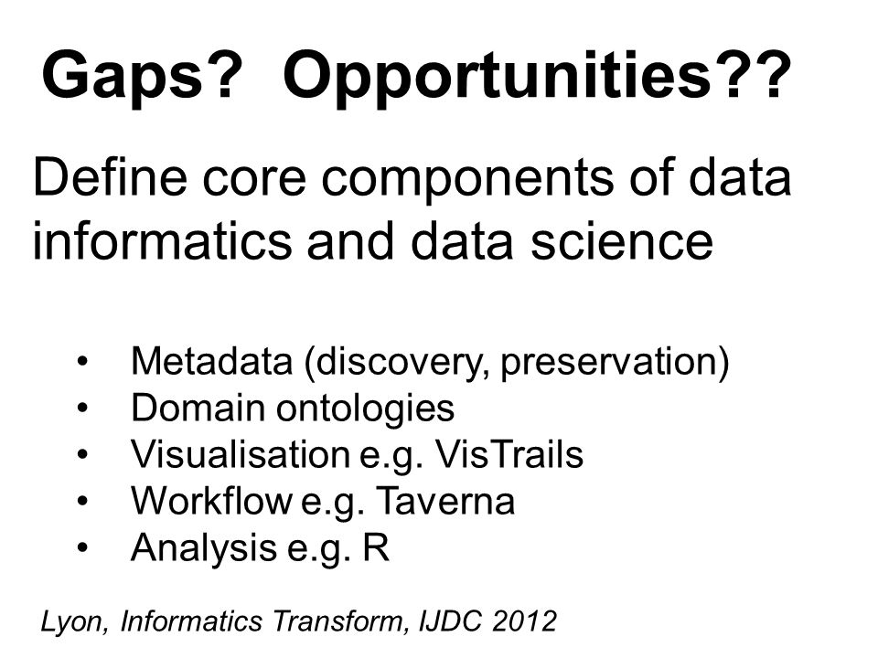 Define core components of data informatics and data science Metadata (discovery, preservation) Domain ontologies Visualisation e.g.