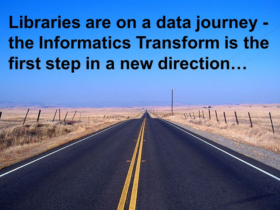 A centre of expertise in digital information management www.ukoln.ac.uk Libraries are on a data journey - the Informatics Transform is the first step in a new direction…