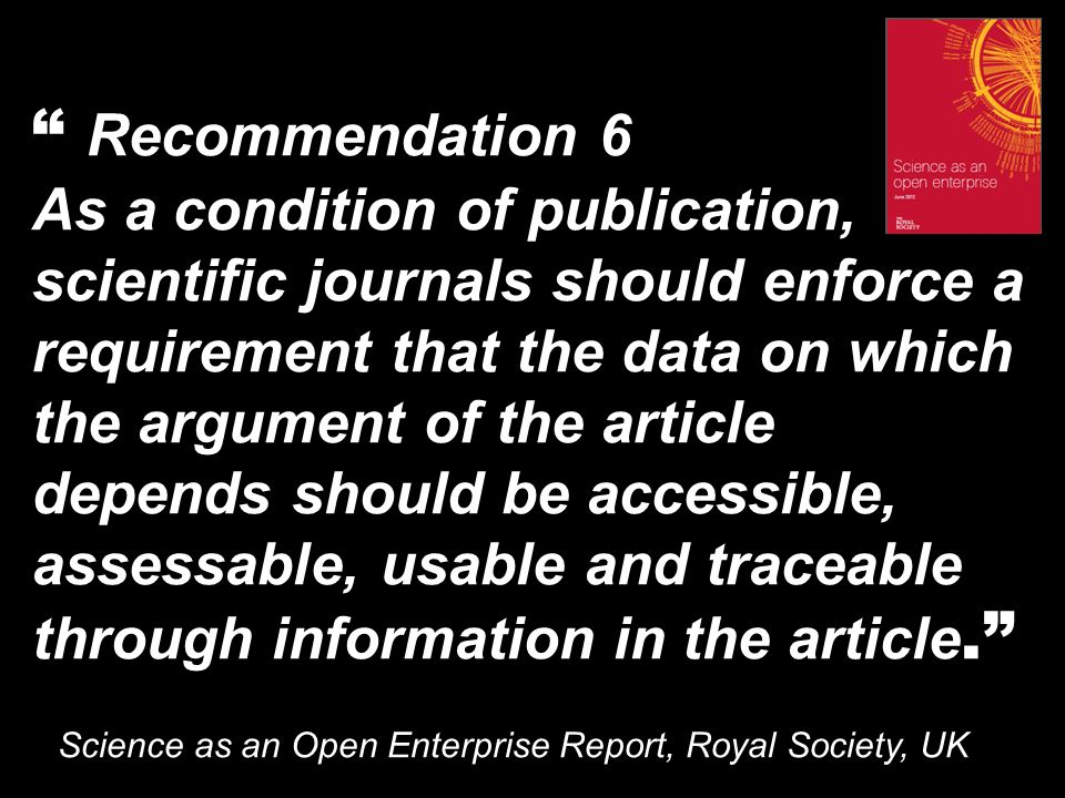 Recommendation 6 As a condition of publication, scientific journals should enforce a requirement that the data on which the argument of the article depends should be accessible, assessable, usable and traceable through information in the article.