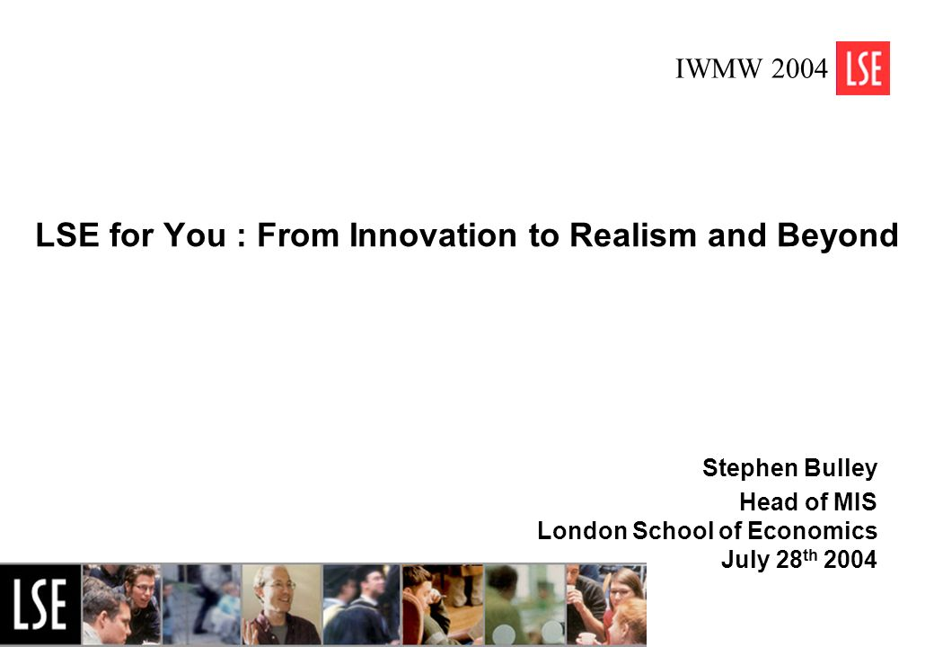 1 LSE for You : From Innovation to Realism and Beyond Stephen Bulley Head of MIS London School of Economics July 28 th 2004 IWMW 2004