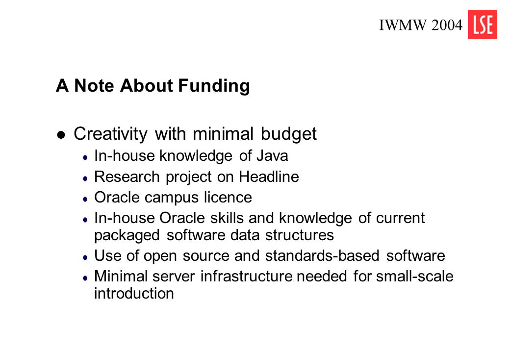 IWMW 2004 4 A Note About Funding Creativity with minimal budget In-house knowledge of Java Research project on Headline Oracle campus licence In-house Oracle skills and knowledge of current packaged software data structures Use of open source and standards-based software Minimal server infrastructure needed for small-scale introduction