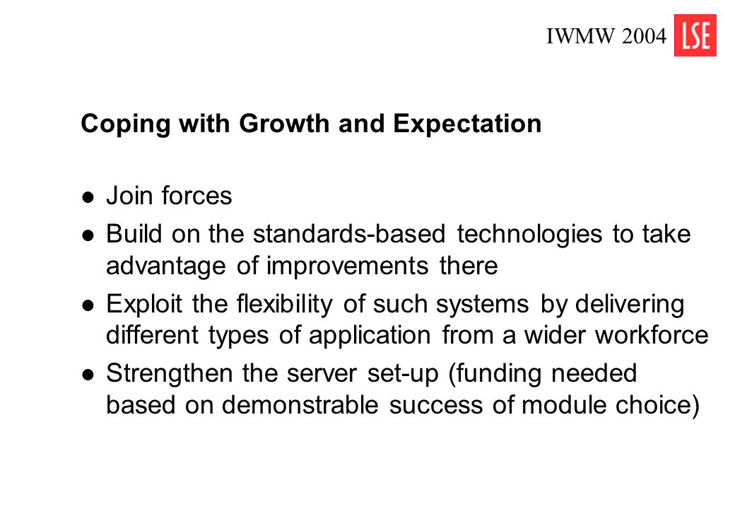 IWMW 2004 5 Coping with Growth and Expectation Join forces Build on the standards-based technologies to take advantage of improvements there Exploit t