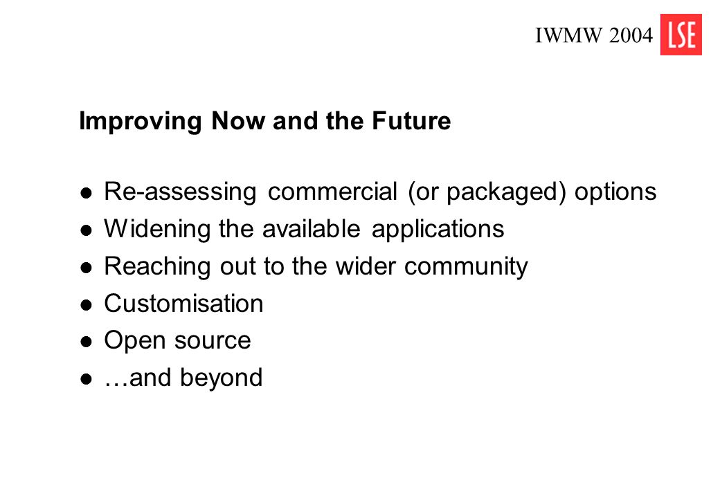 IWMW 2004 8 Improving Now and the Future Re-assessing commercial (or packaged) options Widening the available applications Reaching out to the wider c