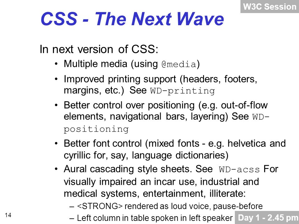 14 CSS - The Next Wave In next version of CSS: Multiple media (using @media ) Improved printing support (headers, footers, margins, etc.) See WD-printing Better control over positioning (e.g.