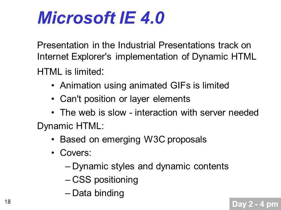 18 Microsoft IE 4.0 Presentation in the Industrial Presentations track on Internet Explorer s implementation of Dynamic HTML HTML is limited : Animation using animated GIFs is limited Can t position or layer elements The web is slow - interaction with server needed Dynamic HTML: Based on emerging W3C proposals Covers: –Dynamic styles and dynamic contents –CSS positioning –Data binding Day 2 - 4 pm