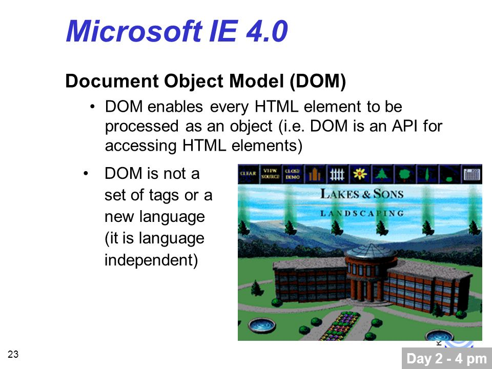 23 Microsoft IE 4.0 Document Object Model (DOM) DOM enables every HTML element to be processed as an object (i.e.