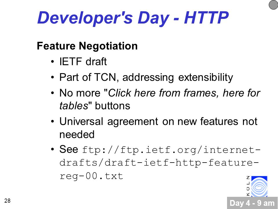 28 Developer s Day - HTTP Feature Negotiation IETF draft Part of TCN, addressing extensibility No more Click here from frames, here for tables buttons Universal agreement on new features not needed See ftp://ftp.ietf.org/internet- drafts/draft-ietf-http-feature- reg-00.txt Day 4 - 9 am