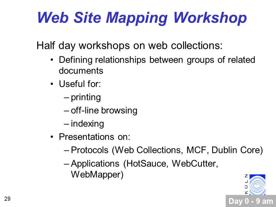29 Web Site Mapping Workshop Half day workshops on web collections: Defining relationships between groups of related documents Useful for: –printing –off-line browsing –indexing Presentations on: –Protocols (Web Collections, MCF, Dublin Core) –Applications (HotSauce, WebCutter, WebMapper) Day 0 - 9 am
