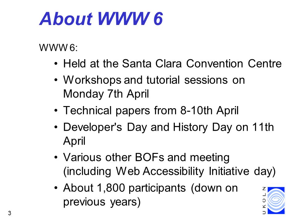 3 About WWW 6 WWW 6: Held at the Santa Clara Convention Centre Workshops and tutorial sessions on Monday 7th April Technical papers from 8-10th April Developer s Day and History Day on 11th April Various other BOFs and meeting (including Web Accessibility Initiative day) About 1,800 participants (down on previous years)