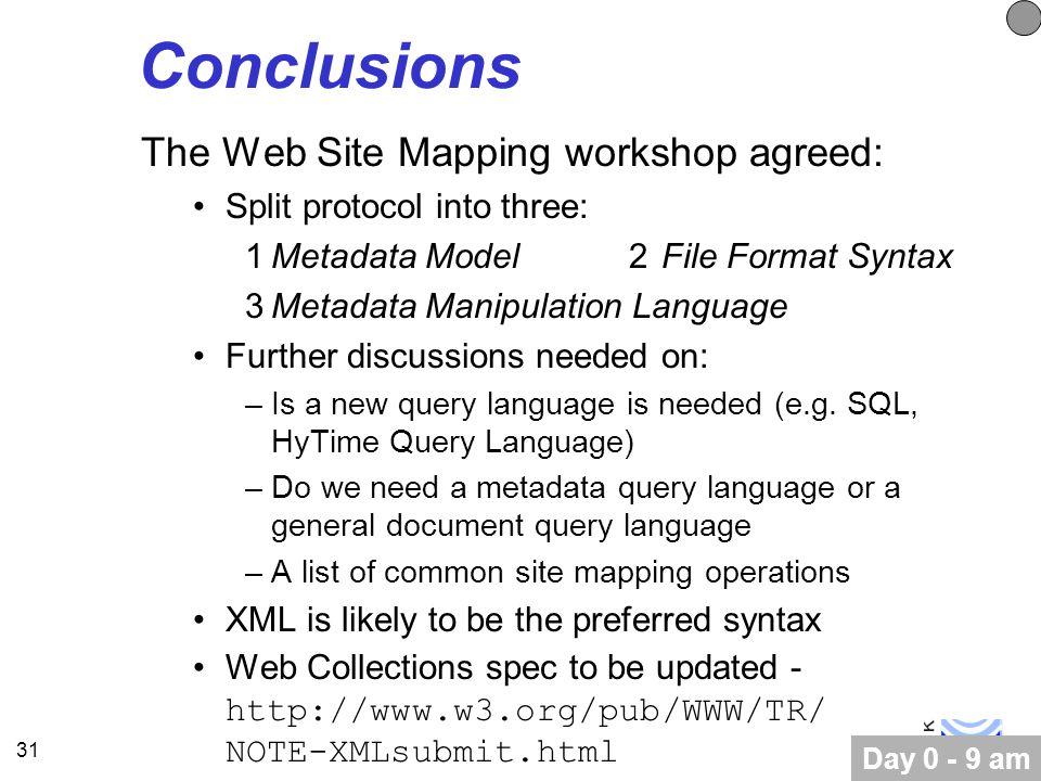 31 Conclusions The Web Site Mapping workshop agreed: Split protocol into three: 1Metadata Model2File Format Syntax 3Metadata Manipulation Language Further discussions needed on: –Is a new query language is needed (e.g.